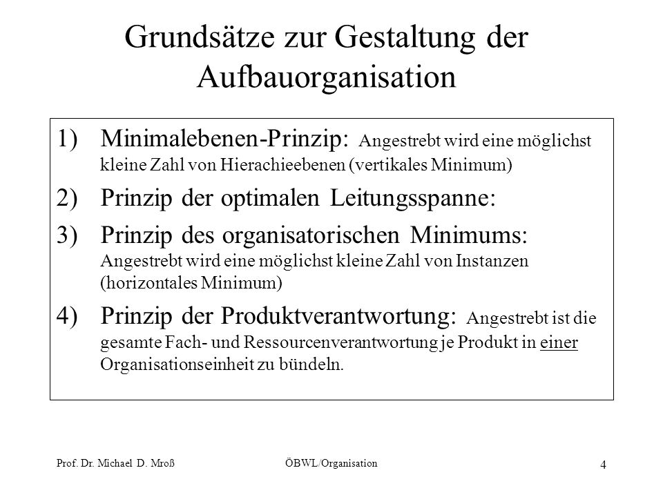 Prof. Dr. Michael D. MroßÖBWL/Organisation 4 Grundsätze zur Gestaltung der Aufbauorganisation 1)Minimalebenen-Prinzip: Angestrebt wird eine möglichst