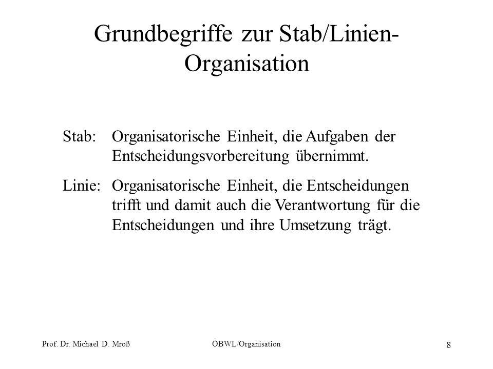 Prof. Dr. Michael D. MroßÖBWL/Organisation 8 Grundbegriffe zur Stab/Linien- Organisation Stab: Organisatorische Einheit, die Aufgaben der Entscheidung