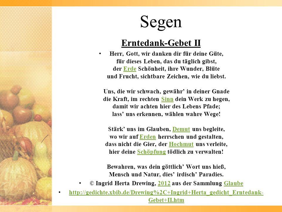 Segen Erntedank-Gebet II Herr, Gott, wir danken dir für deine Güte, für dieses Leben, das du täglich gibst, der Erde Schönheit, ihre Wunder, Blüte und