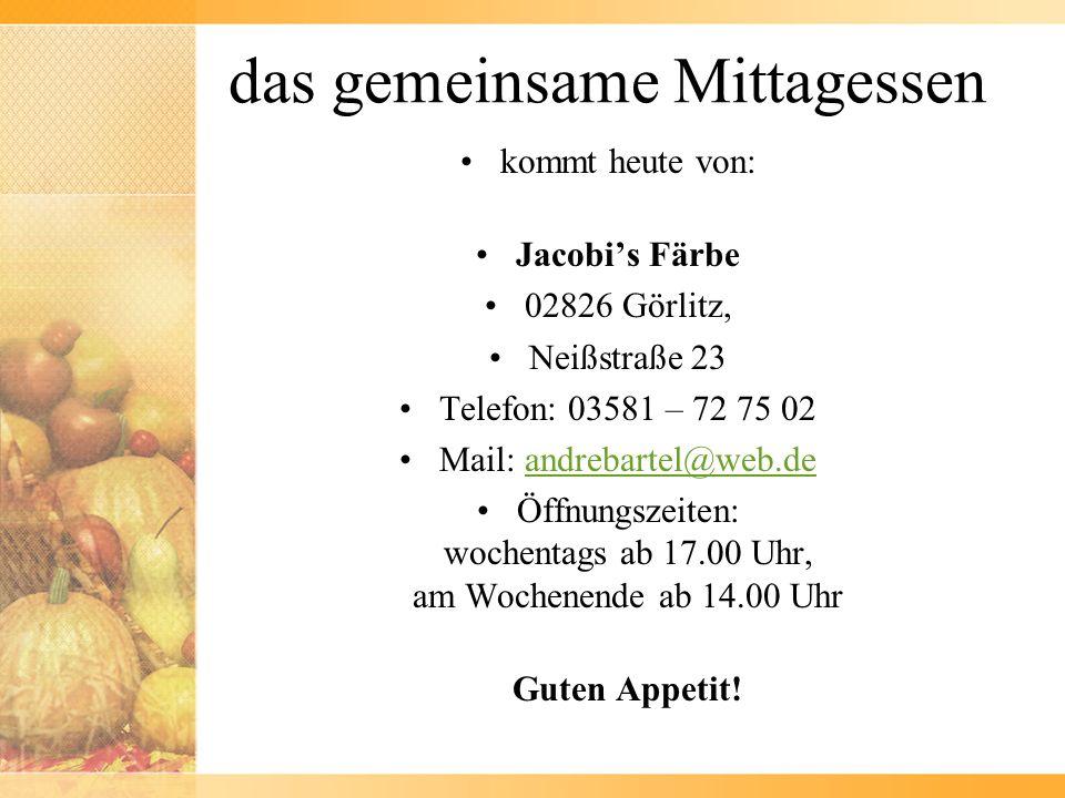 das gemeinsame Mittagessen kommt heute von: Jacobis Färbe 02826 Görlitz, Neißstraße 23 Telefon: 03581 – 72 75 02 Mail: andrebartel@web.deandrebartel@w