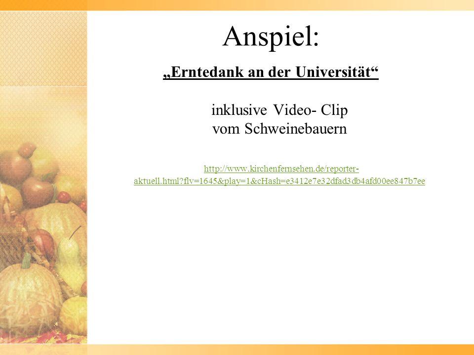 Anspiel: Erntedank an der Universität inklusive Video- Clip vom Schweinebauern http://www.kirchenfernsehen.de/reporter- aktuell.html?flv=1645&play=1&cHash=e3412e7e32dfad3db4afd00ee847b7ee http://www.kirchenfernsehen.de/reporter- aktuell.html?flv=1645&play=1&cHash=e3412e7e32dfad3db4afd00ee847b7ee