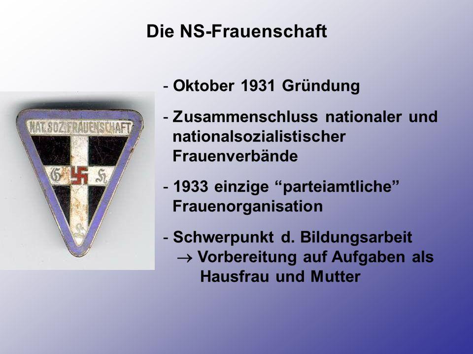 Die NS-Frauenschaft - Oktober 1931 Gründung - Zusammenschluss nationaler und nationalsozialistischer Frauenverbände - 1933 einzige parteiamtliche Frau