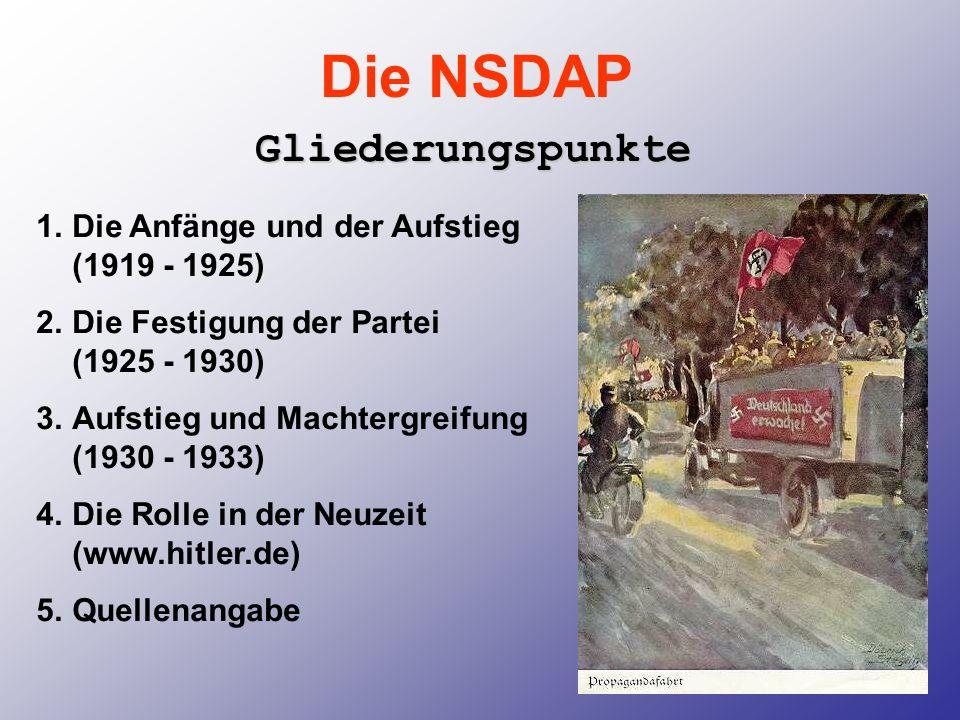 Die NSDAP Gliederungspunkte 1.Die Anfänge und der Aufstieg (1919 - 1925) 2.Die Festigung der Partei (1925 - 1930) 3.Aufstieg und Machtergreifung (1930