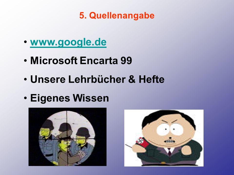 5. Quellenangabe www.google.de Microsoft Encarta 99 Unsere Lehrbücher & Hefte Eigenes Wissen