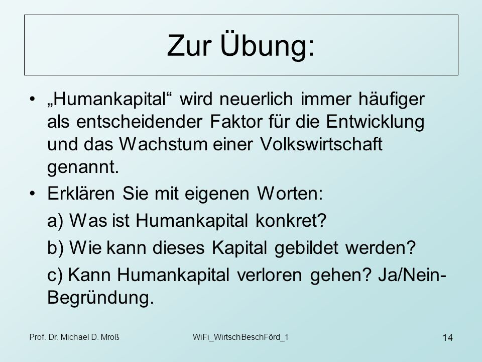 Prof. Dr. Michael D. MroßWiFi_WirtschBeschFörd_1 14 Zur Übung: Humankapital wird neuerlich immer häufiger als entscheidender Faktor für die Entwicklun