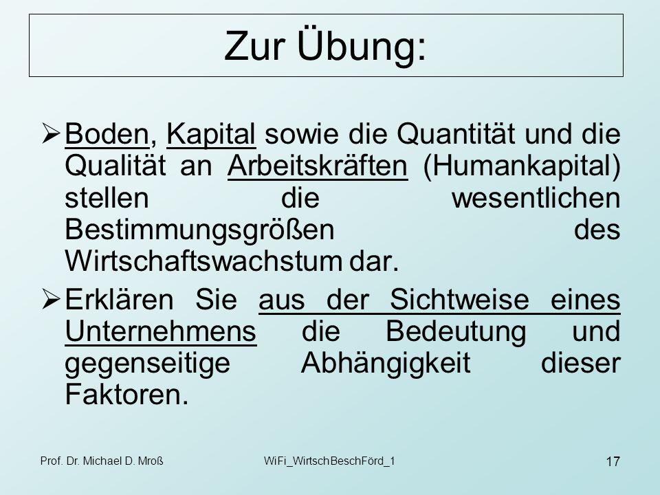 Prof. Dr. Michael D. MroßWiFi_WirtschBeschFörd_1 17 Zur Übung: Boden, Kapital sowie die Quantität und die Qualität an Arbeitskräften (Humankapital) st