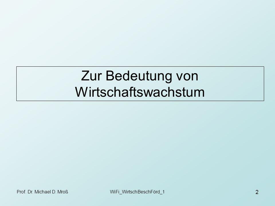 Prof. Dr. Michael D. MroßWiFi_WirtschBeschFörd_1 2 Zur Bedeutung von Wirtschaftswachstum