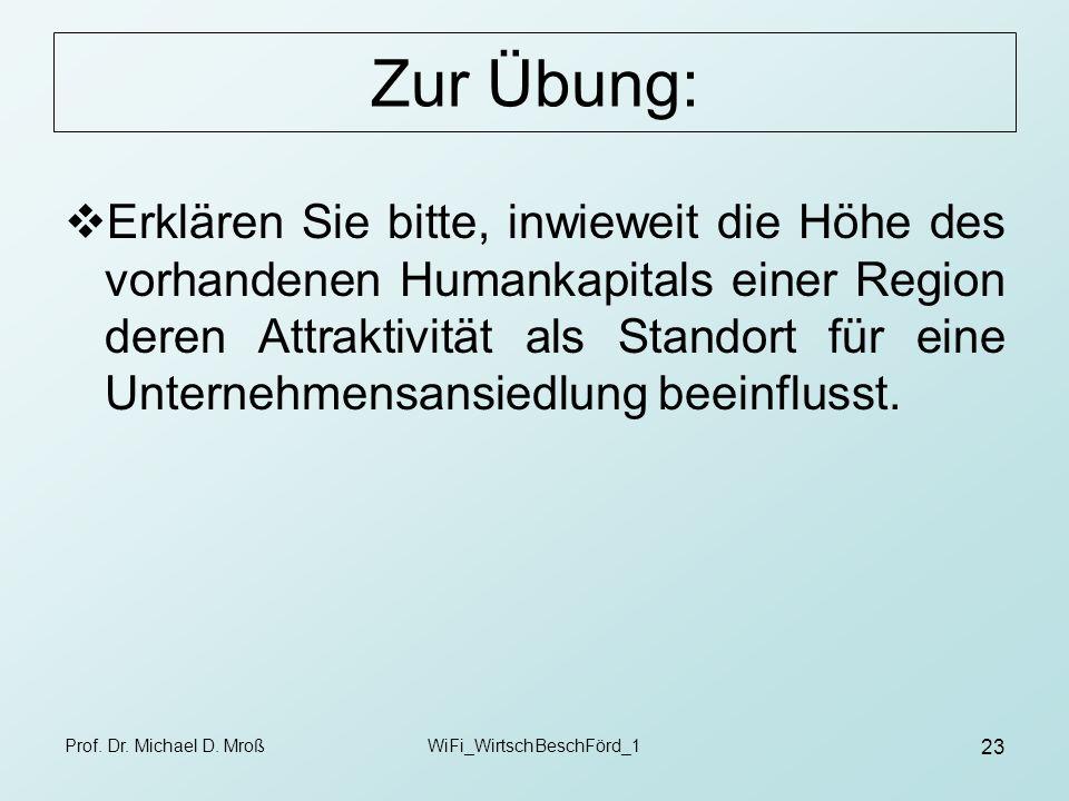 Prof. Dr. Michael D. MroßWiFi_WirtschBeschFörd_1 23 Zur Übung: Erklären Sie bitte, inwieweit die Höhe des vorhandenen Humankapitals einer Region deren