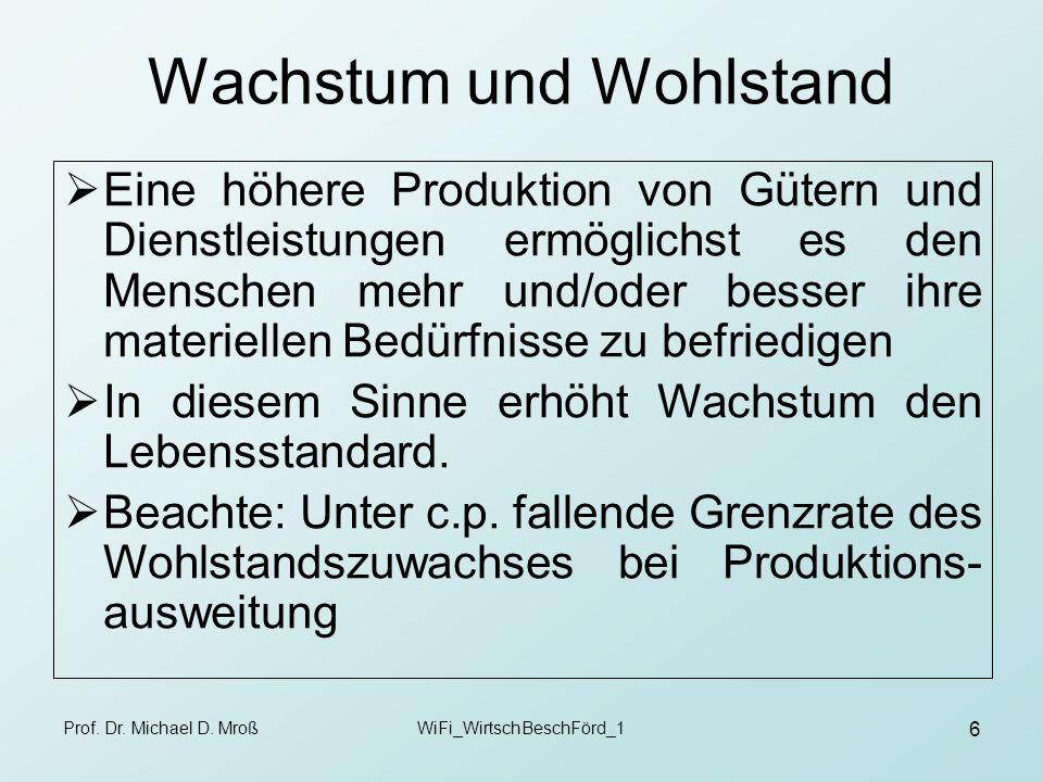Prof. Dr. Michael D. MroßWiFi_WirtschBeschFörd_1 6 Wachstum und Wohlstand Eine höhere Produktion von Gütern und Dienstleistungen ermöglichst es den Me