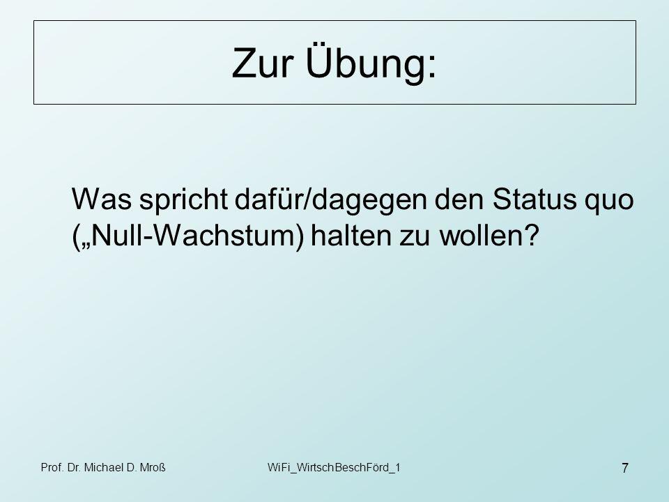 Prof. Dr. Michael D. MroßWiFi_WirtschBeschFörd_1 7 Zur Übung: Was spricht dafür/dagegen den Status quo (Null-Wachstum) halten zu wollen?