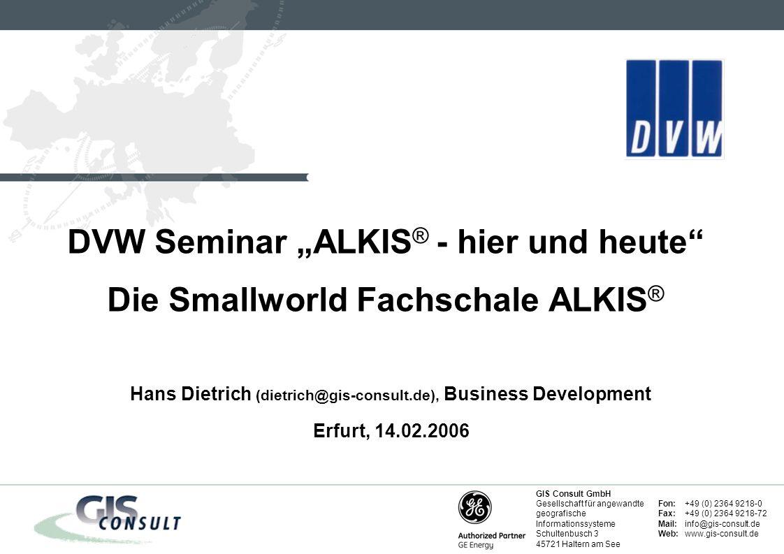 Fon:+49 (0) 2364 9218-0 Fax:+49 (0) 2364 9218-72 Mail:info@gis-consult.de Web:www.gis-consult.de GIS Consult GmbH Gesellschaft für angewandte geografische Informationssysteme Schultenbusch 3 45721 Haltern am See Hans Dietrich (dietrich@gis-consult.de), Business Development Erfurt, 14.02.2006 DVW Seminar ALKIS ® - hier und heute Die Smallworld Fachschale ALKIS ®