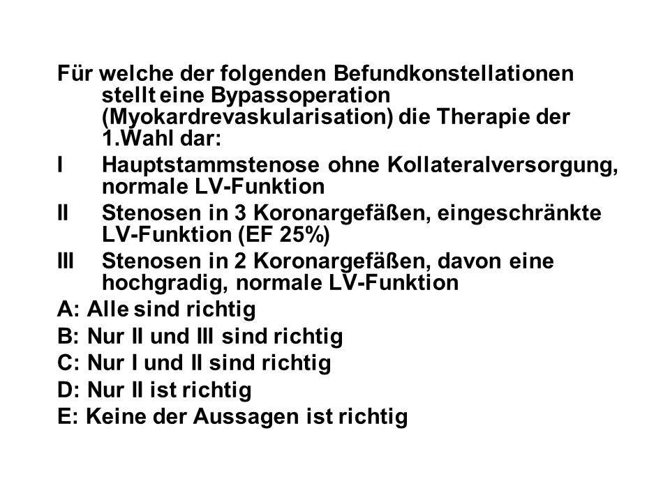 Für welche der folgenden Befundkonstellationen stellt eine Bypassoperation (Myokardrevaskularisation) die Therapie der 1.Wahl dar: I Hauptstammstenose
