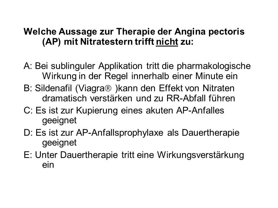 Welche Aussage zur Therapie der Angina pectoris (AP) mit Nitratestern trifft nicht zu: A: Bei sublinguler Applikation tritt die pharmakologische Wirku