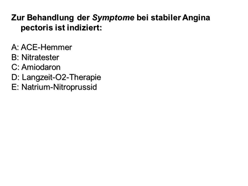 Zur Behandlung der Symptome bei stabiler Angina pectoris ist indiziert: A: ACE-Hemmer B: Nitratester C: Amiodaron D: Langzeit-O2-Therapie E: Natrium-N