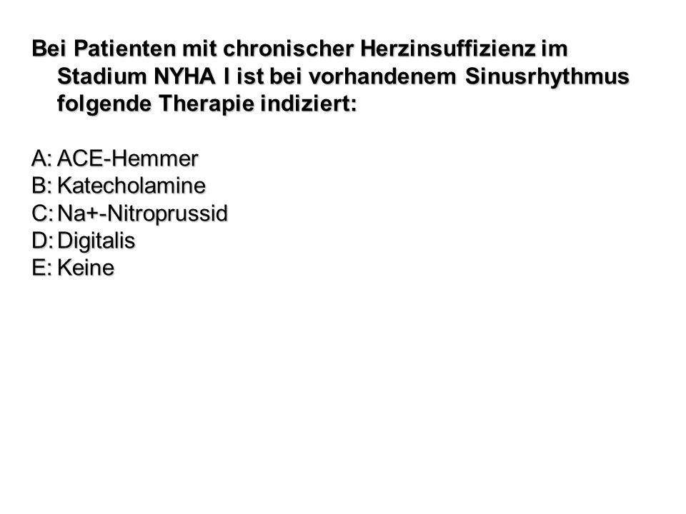 Bei Patienten mit chronischer Herzinsuffizienz im Stadium NYHA I ist bei vorhandenem Sinusrhythmus folgende Therapie indiziert: A:ACE-Hemmer B:Katecho