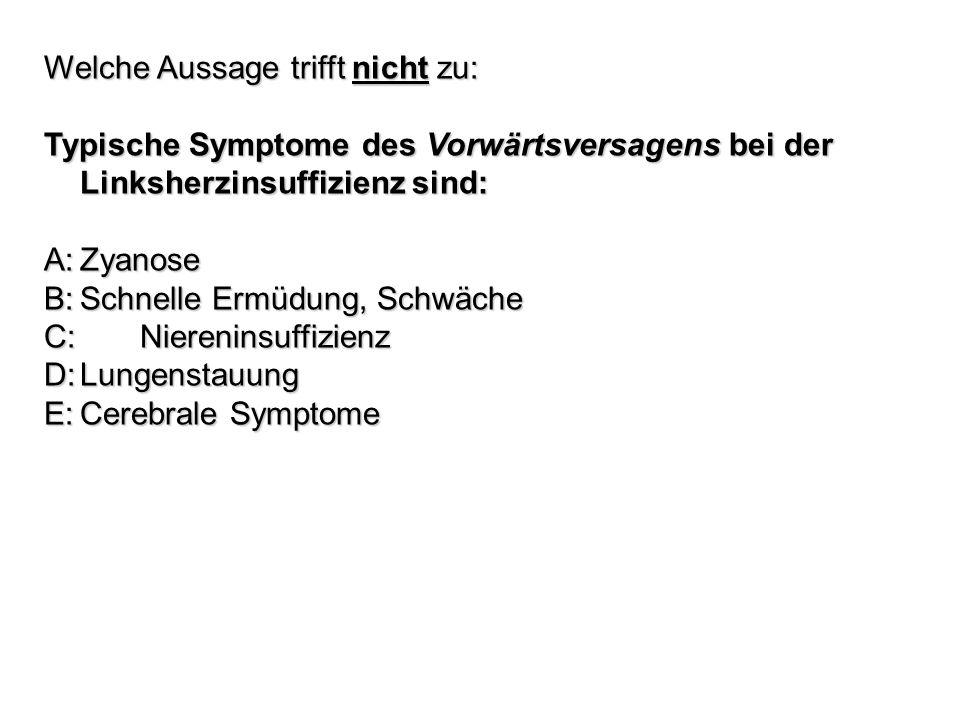 Welche Aussage trifft nicht zu: Typische Symptome des Vorwärtsversagens bei der Linksherzinsuffizienz sind: A:Zyanose B:Schnelle Ermüdung, Schwäche C: