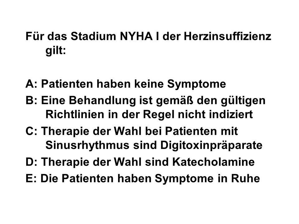 Für das Stadium NYHA I der Herzinsuffizienz gilt: A: Patienten haben keine Symptome B: Eine Behandlung ist gemäß den gültigen Richtlinien in der Regel