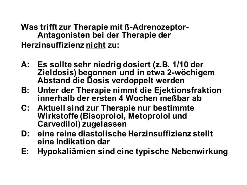 Was trifft zur Therapie mit ß-Adrenozeptor- Antagonisten bei der Therapie der Herzinsuffizienz nicht zu: A:Es sollte sehr niedrig dosiert (z.B. 1/10 d