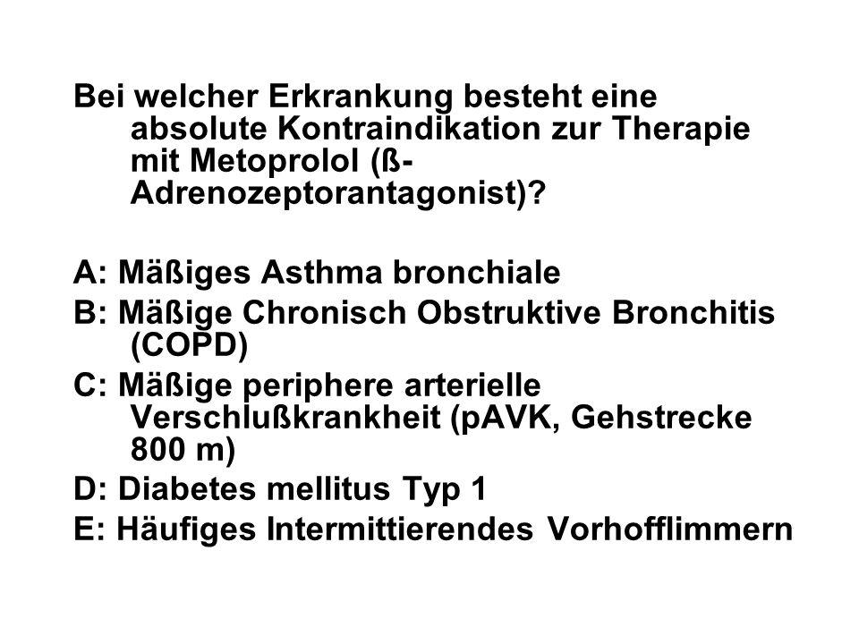 Bei welcher Erkrankung besteht eine absolute Kontraindikation zur Therapie mit Metoprolol (ß- Adrenozeptorantagonist)? A: Mäßiges Asthma bronchiale B: