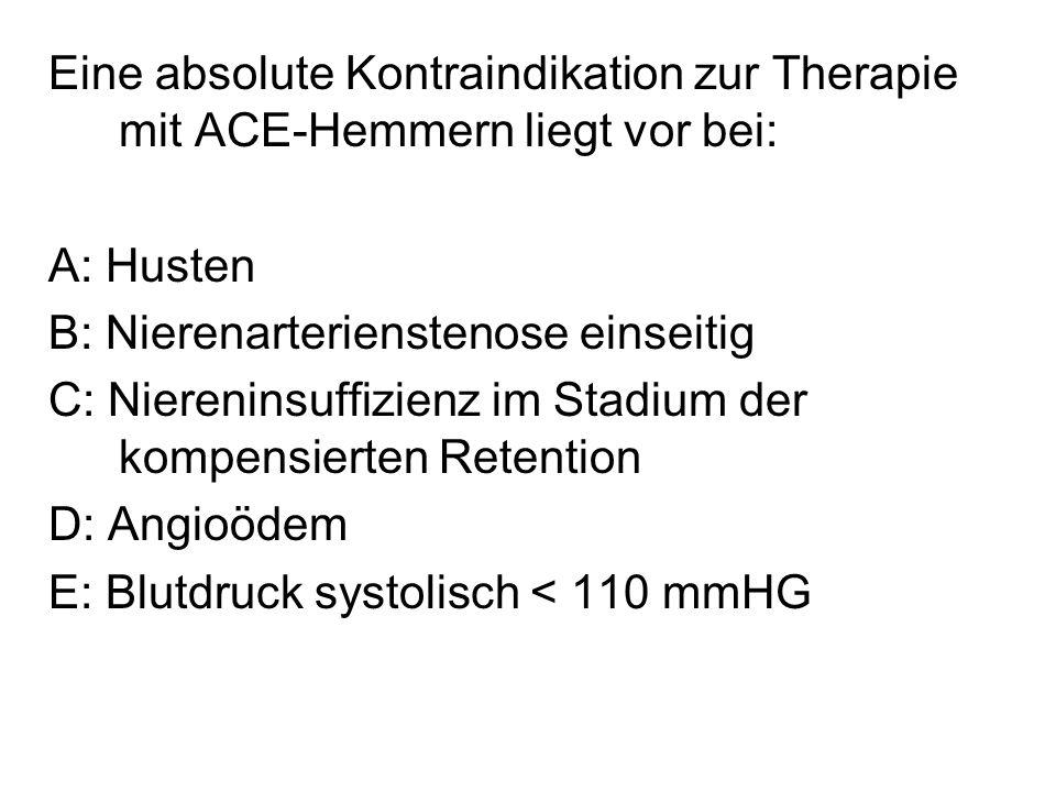 Eine absolute Kontraindikation zur Therapie mit ACE-Hemmern liegt vor bei: A: Husten B: Nierenarterienstenose einseitig C: Niereninsuffizienz im Stadi