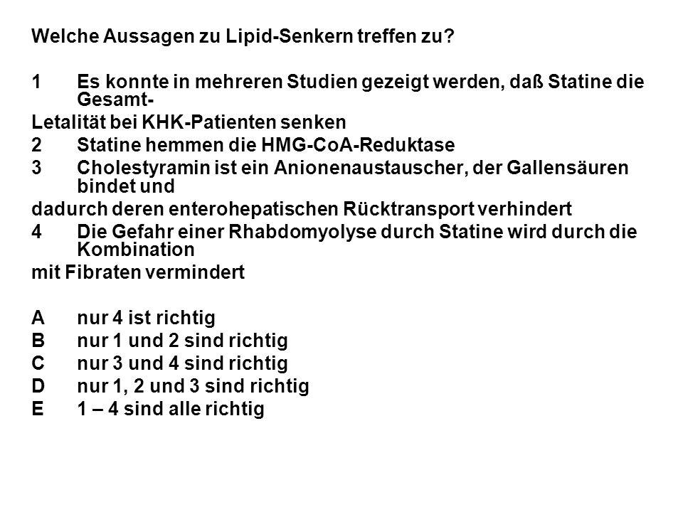 Welche Aussagen zu Lipid-Senkern treffen zu? 1Es konnte in mehreren Studien gezeigt werden, daß Statine die Gesamt- Letalität bei KHK-Patienten senken