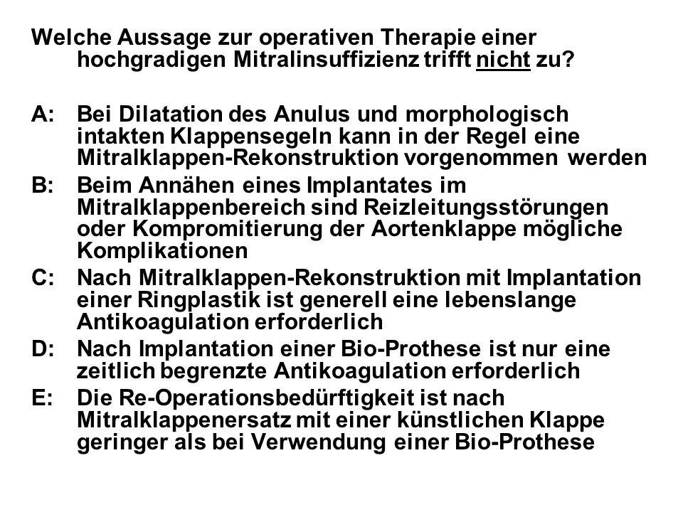 Welche Aussage zur operativen Therapie einer hochgradigen Mitralinsuffizienz trifft nicht zu? A:Bei Dilatation des Anulus und morphologisch intakten K