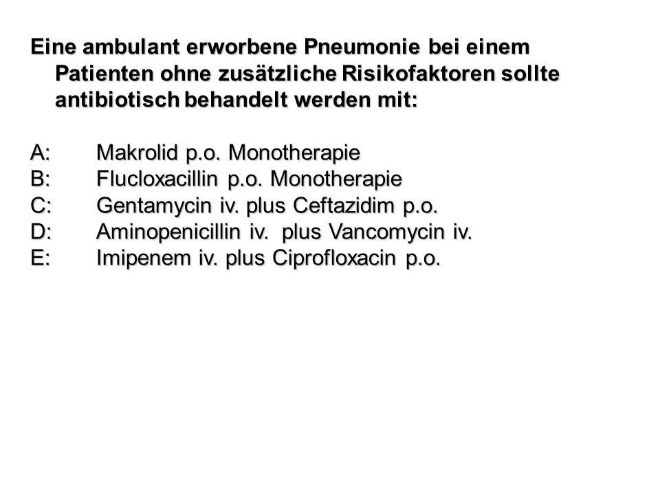 Eine ambulant erworbene Pneumonie bei einem Patienten ohne zusätzliche Risikofaktoren sollte antibiotisch behandelt werden mit: A: Makrolid p.o. Monot