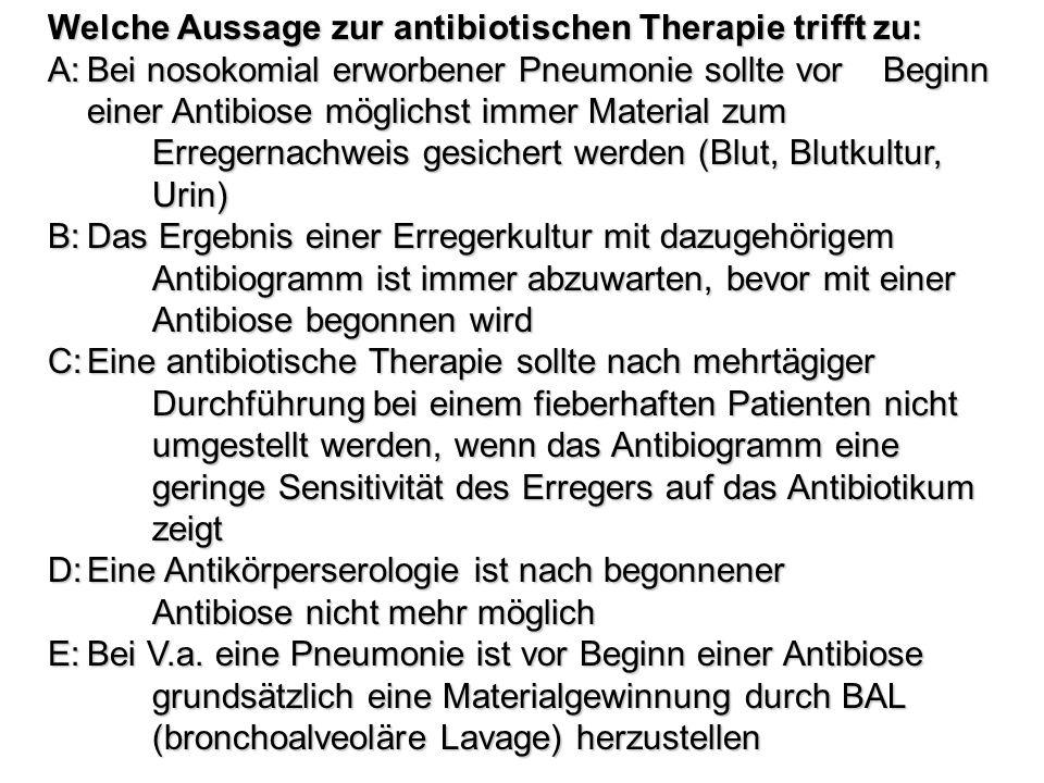 Welche Aussage zur antibiotischen Therapie trifft zu: A:Bei nosokomial erworbener Pneumonie sollte vor Beginn einer Antibiose möglichst immer Material