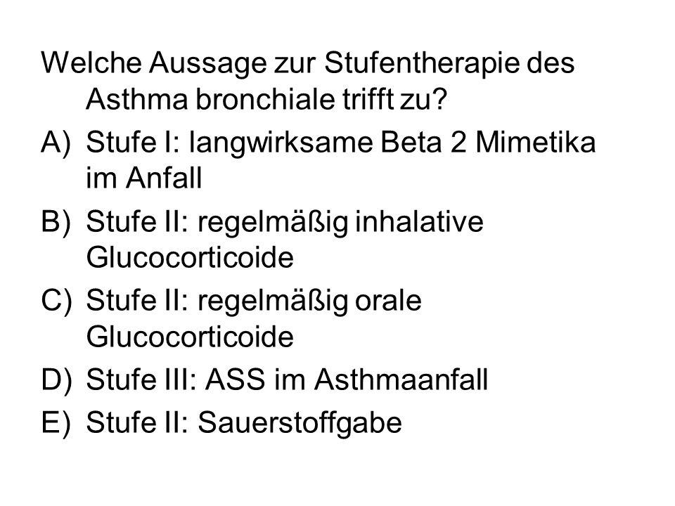 Welche Aussage zur Stufentherapie des Asthma bronchiale trifft zu? A)Stufe I: langwirksame Beta 2 Mimetika im Anfall B)Stufe II: regelmäßig inhalative