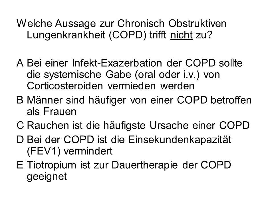 Welche Aussage zur Chronisch Obstruktiven Lungenkrankheit (COPD) trifft nicht zu? ABei einer Infekt-Exazerbation der COPD sollte die systemische Gabe