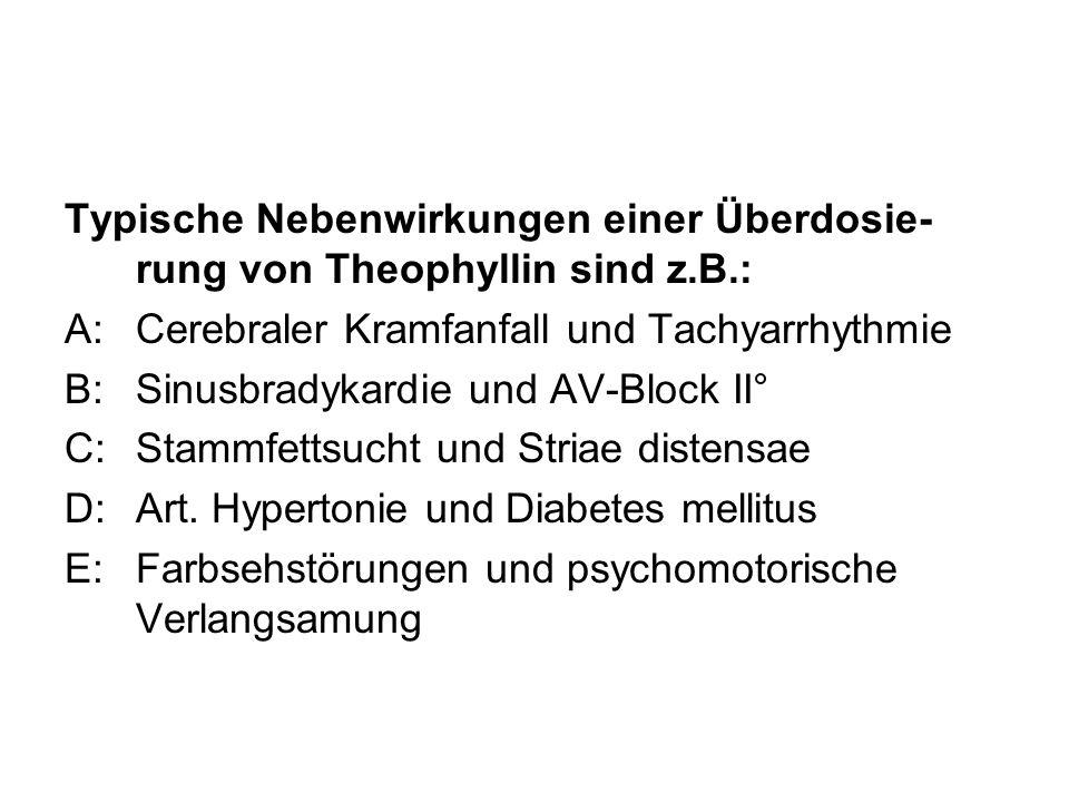 Typische Nebenwirkungen einer Überdosie- rung von Theophyllin sind z.B.: A:Cerebraler Kramfanfall und Tachyarrhythmie B:Sinusbradykardie und AV-Block