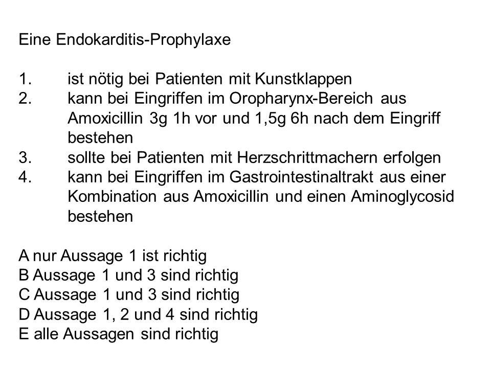 Eine Endokarditis-Prophylaxe 1. ist nötig bei Patienten mit Kunstklappen 2. kann bei Eingriffen im Oropharynx-Bereich aus Amoxicillin 3g 1h vor und 1,
