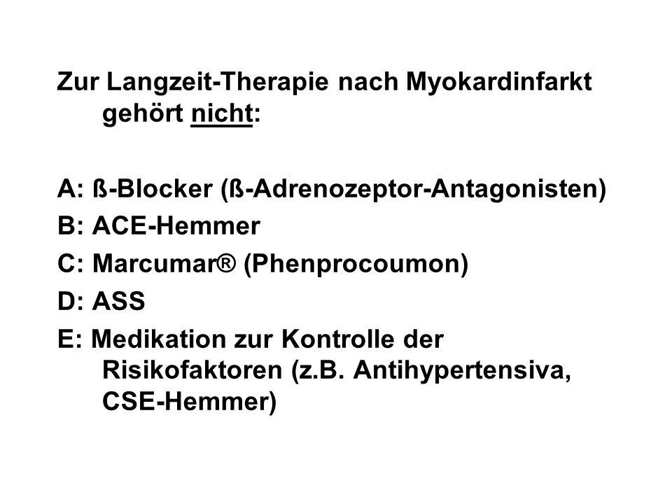 Zur Langzeit-Therapie nach Myokardinfarkt gehört nicht: A: ß-Blocker (ß-Adrenozeptor-Antagonisten) B: ACE-Hemmer C: Marcumar® (Phenprocoumon) D: ASS E