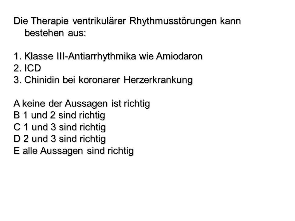 Die Therapie ventrikulärer Rhythmusstörungen kann bestehen aus: 1. Klasse III-Antiarrhythmika wie Amiodaron 2. ICD 3. Chinidin bei koronarer Herzerkra