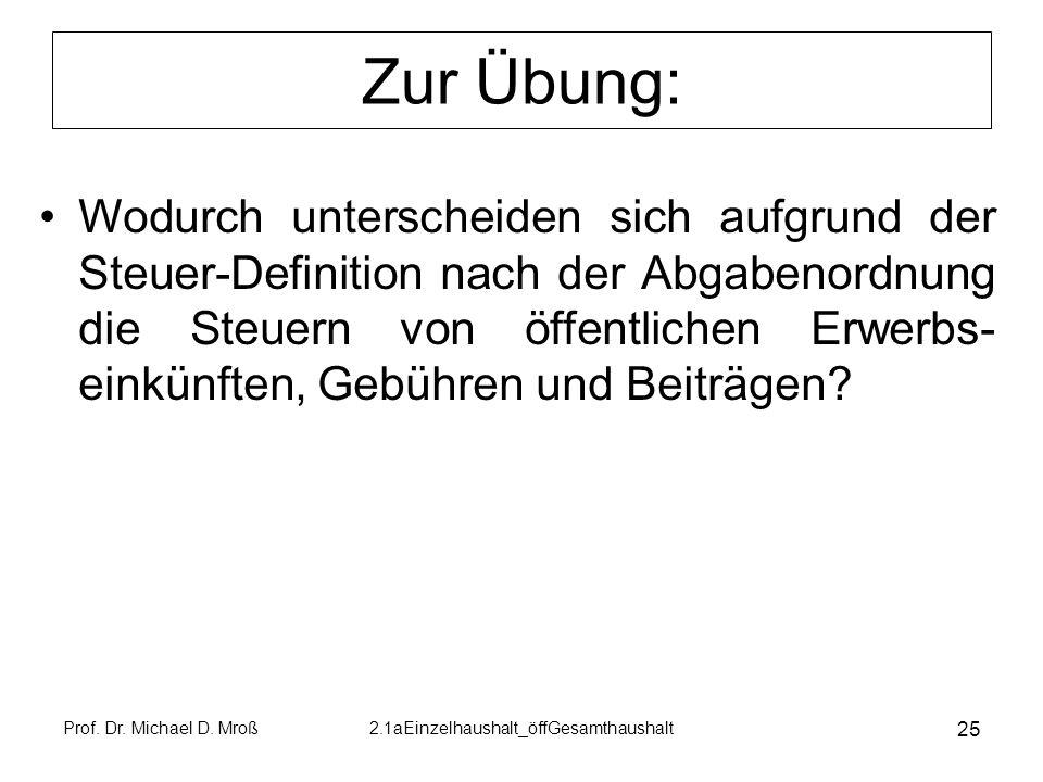 Prof. Dr. Michael D. Mroß2.1aEinzelhaushalt_öffGesamthaushalt 25 Zur Übung: Wodurch unterscheiden sich aufgrund der Steuer-Definition nach der Abgaben