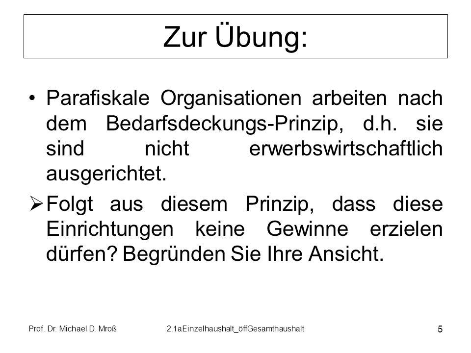 Prof. Dr. Michael D. Mroß2.1aEinzelhaushalt_öffGesamthaushalt 5 Zur Übung: Parafiskale Organisationen arbeiten nach dem Bedarfsdeckungs-Prinzip, d.h.