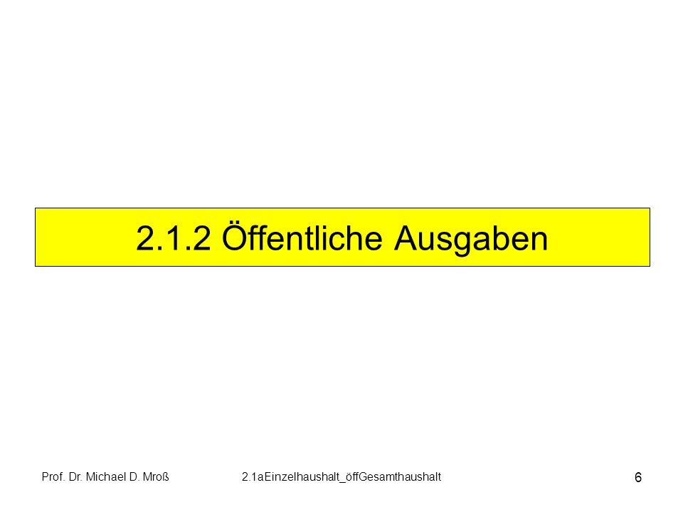 Prof. Dr. Michael D. Mroß2.1aEinzelhaushalt_öffGesamthaushalt 6 2.1.2 Öffentliche Ausgaben