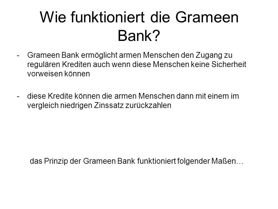 Wie funktioniert die Grameen Bank? -Grameen Bank ermöglicht armen Menschen den Zugang zu regulären Krediten auch wenn diese Menschen keine Sicherheit