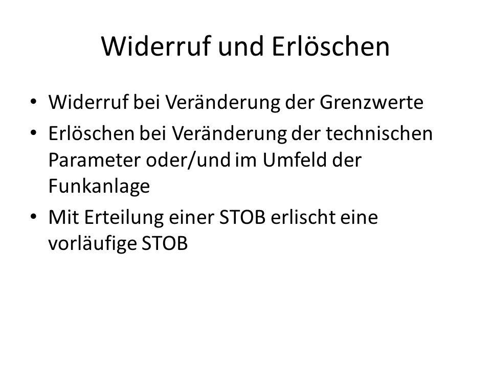 Widerruf und Erlöschen Widerruf bei Veränderung der Grenzwerte Erlöschen bei Veränderung der technischen Parameter oder/und im Umfeld der Funkanlage Mit Erteilung einer STOB erlischt eine vorläufige STOB