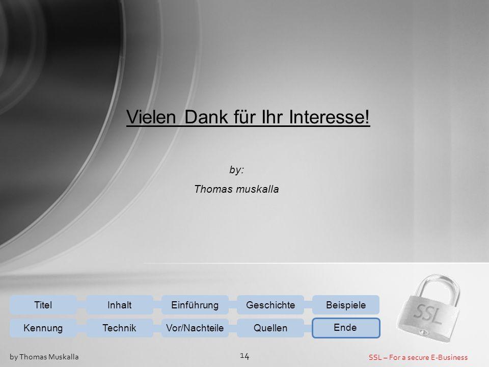 SSL – For a secure E-Business 14 by Thomas Muskalla Vielen Dank für Ihr Interesse! by: Thomas muskalla EinführungGeschichteBeispiele KennungTechnikVor