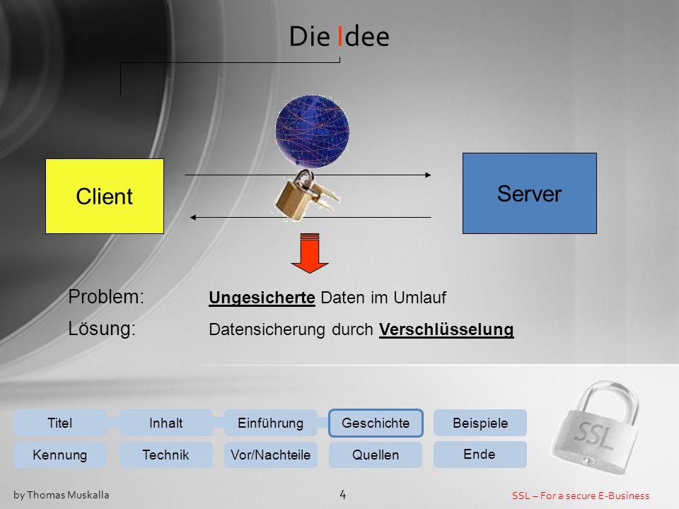 SSL – For a secure E-Business 4 by Thomas Muskalla Einführung Geschichte Beispiele KennungTechnikVor/NachteileQuellen Ende InhaltTitel Die Idee Client