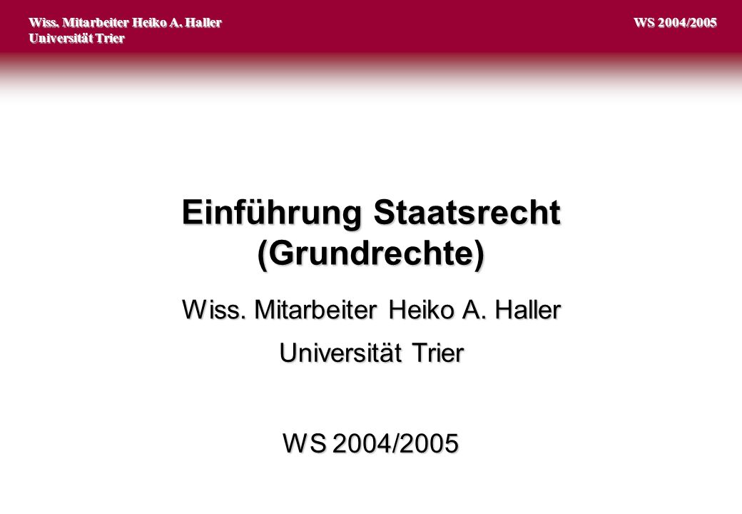 Einführung Staatsrecht (Grundrechte) Wiss. Mitarbeiter Heiko A. Haller Universität Trier Wiss. Mitarbeiter Heiko A. Haller Universität Trier WS 2004/2