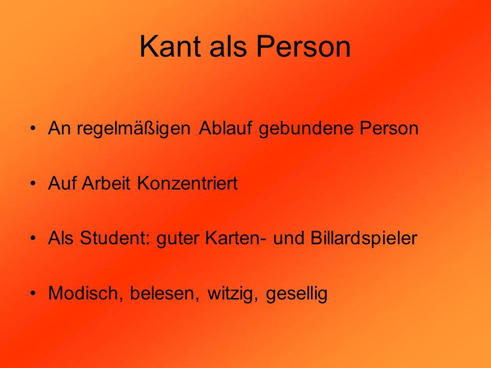Kant als Person An regelmäßigen Ablauf gebundene Person Auf Arbeit Konzentriert Als Student: guter Karten- und Billardspieler Modisch, belesen, witzig
