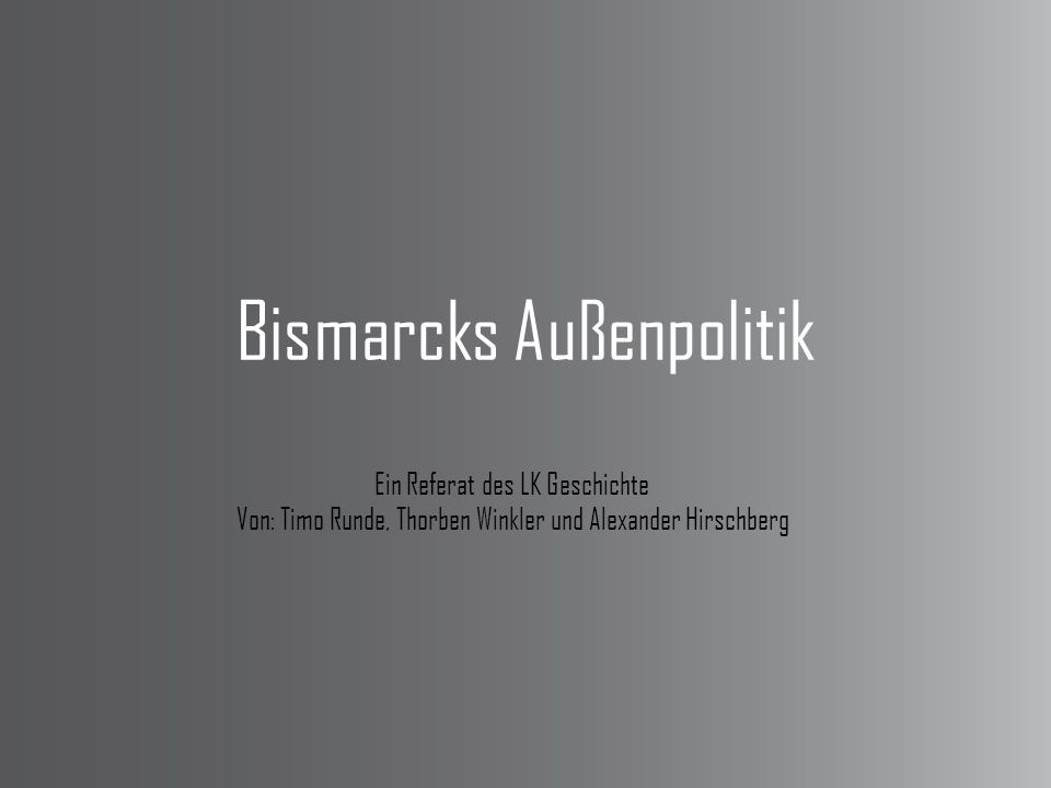 Bismarcks Außenpolitik Ein Referat des LK Geschichte Von: Timo Runde, Thorben Winkler und Alexander Hirschberg
