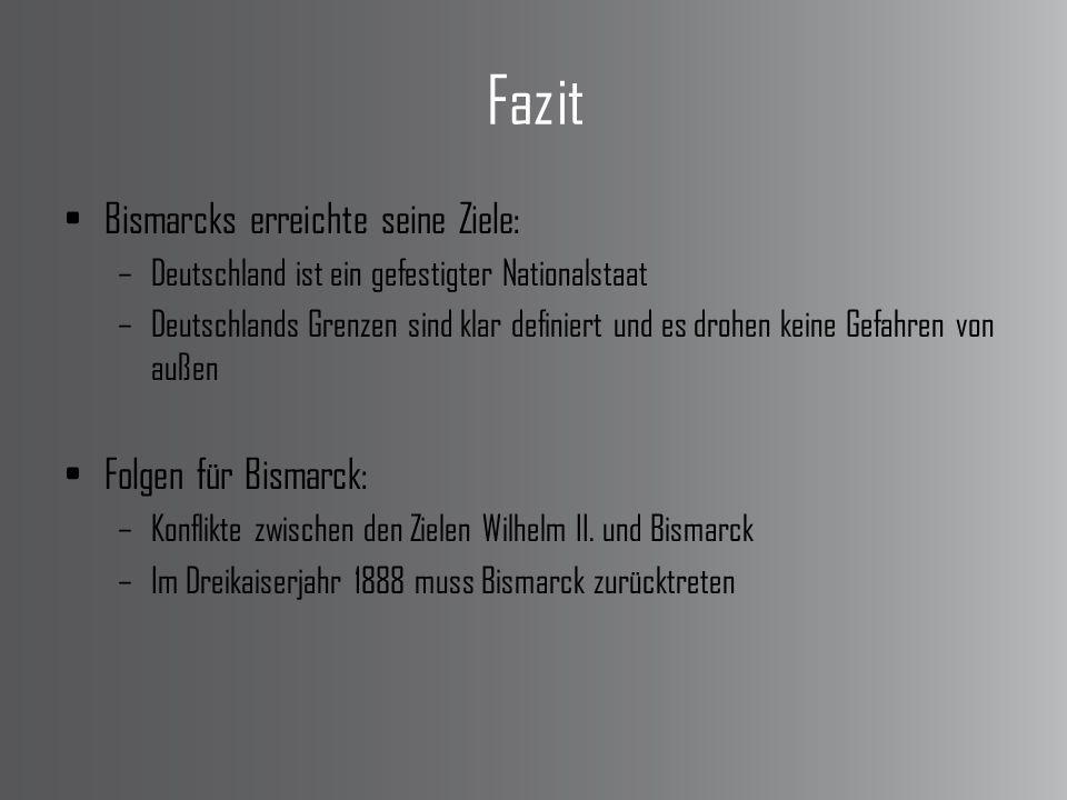 Fazit Bismarcks erreichte seine Ziele: –Deutschland ist ein gefestigter Nationalstaat –Deutschlands Grenzen sind klar definiert und es drohen keine Gefahren von außen Folgen für Bismarck: –Konflikte zwischen den Zielen Wilhelm II.