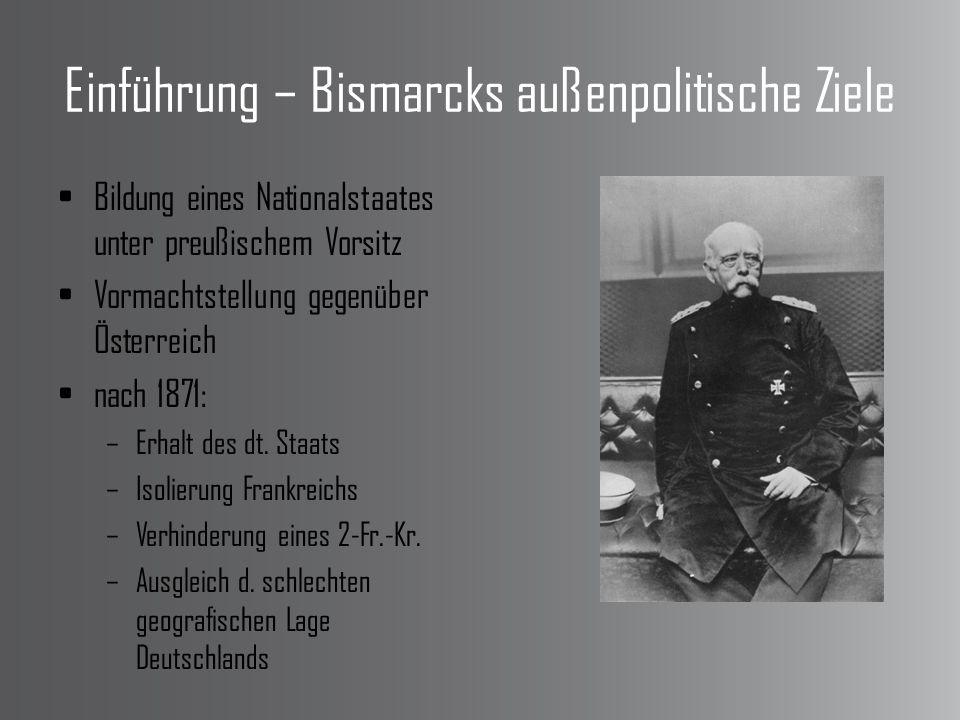 Einführung – Bismarcks außenpolitische Ziele Bildung eines Nationalstaates unter preußischem Vorsitz Vormachtstellung gegenüber Österreich nach 1871: –Erhalt des dt.