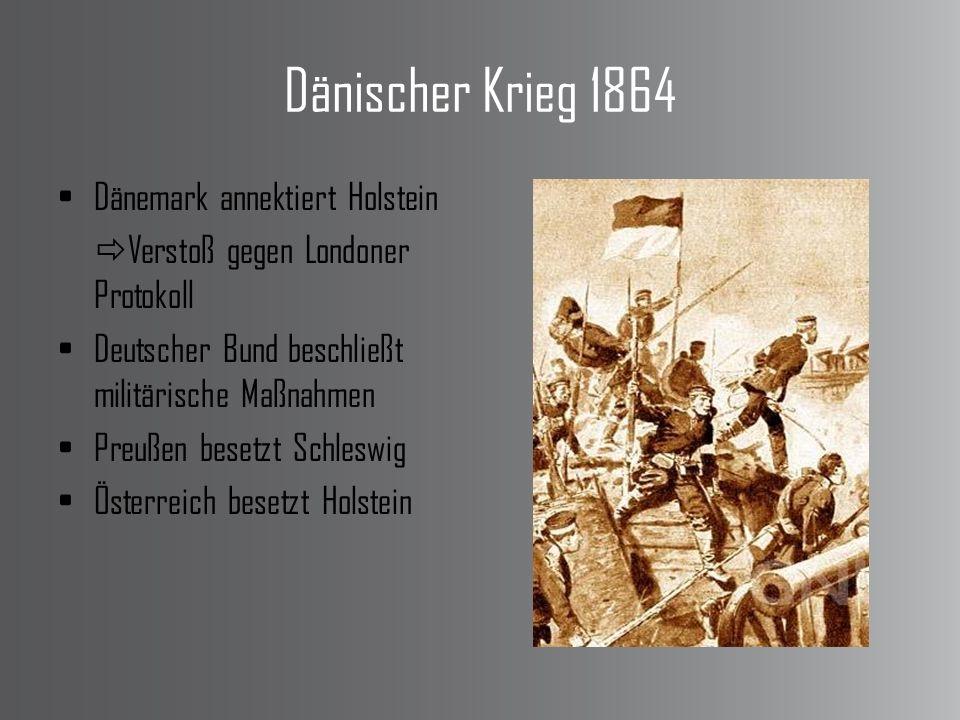 Dänischer Krieg 1864 Dänemark annektiert Holstein Verstoß gegen Londoner Protokoll Deutscher Bund beschließt militärische Maßnahmen Preußen besetzt Schleswig Österreich besetzt Holstein
