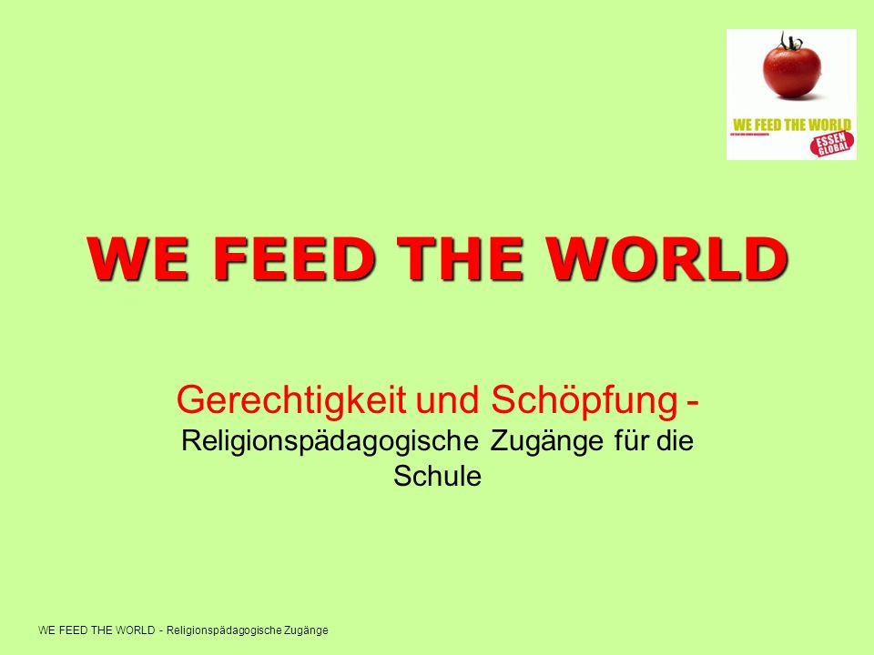 WE FEED THE WORLD - Religionspädagogische Zugänge WE FEED THE WORLD Gerechtigkeit und Schöpfung - Religionspädagogische Zugänge für die Schule