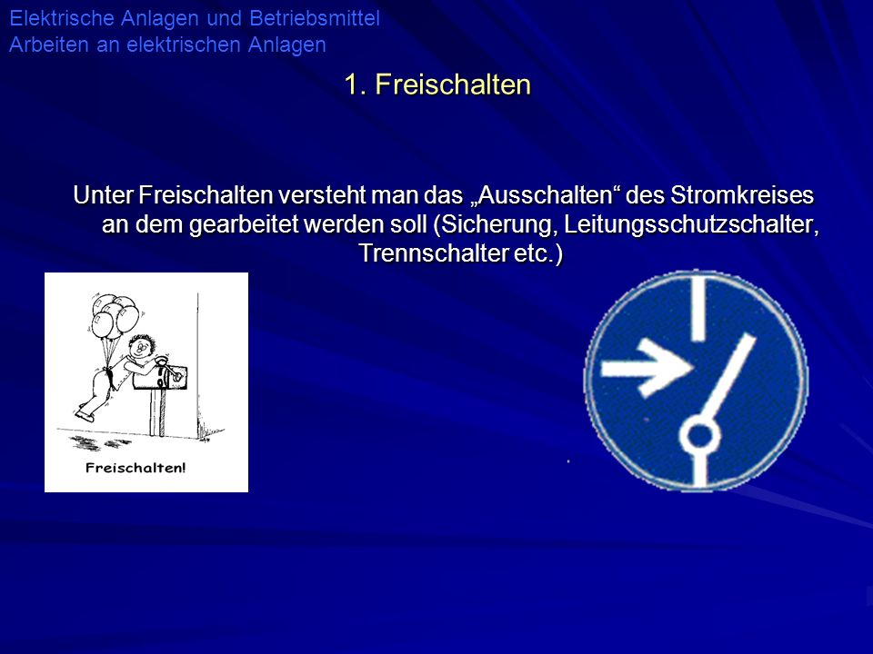 1. Freischalten Unter Freischalten versteht man das Ausschalten des Stromkreises an dem gearbeitet werden soll (Sicherung, Leitungsschutzschalter, Tre