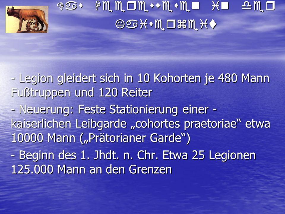 Das Heereswesen in der Kaiserzeit - Legion gleidert sich in 10 Kohorten je 480 Mann Fußtruppen und 120 Reiter - Neuerung: Feste Stationierung einer -